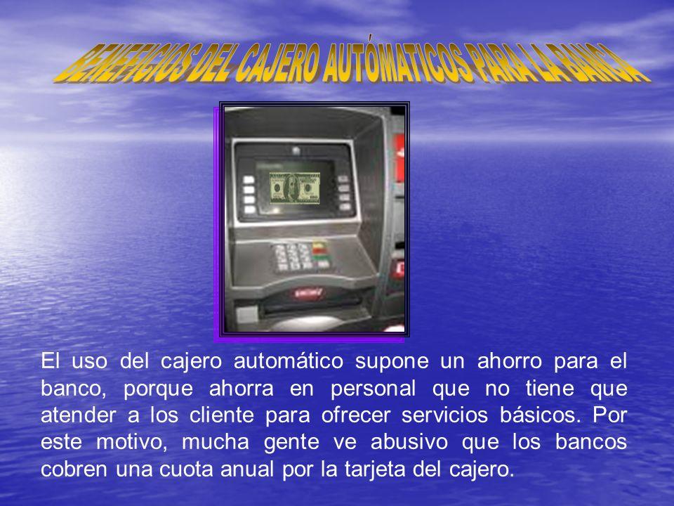 El uso del cajero automático supone un ahorro para el banco, porque ahorra en personal que no tiene que atender a los cliente para ofrecer servicios básicos.