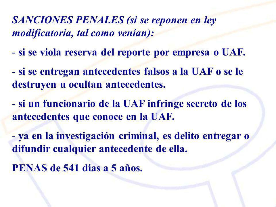 SANCIONES PENALES (si se reponen en ley modificatoria, tal como venían): - si se viola reserva del reporte por empresa o UAF.