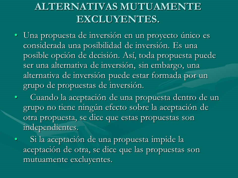 ALTERNATIVAS MUTUAMENTE EXCLUYENTES. Una propuesta de inversión en un proyecto único es considerada una posibilidad de inversión. Es una posible opció