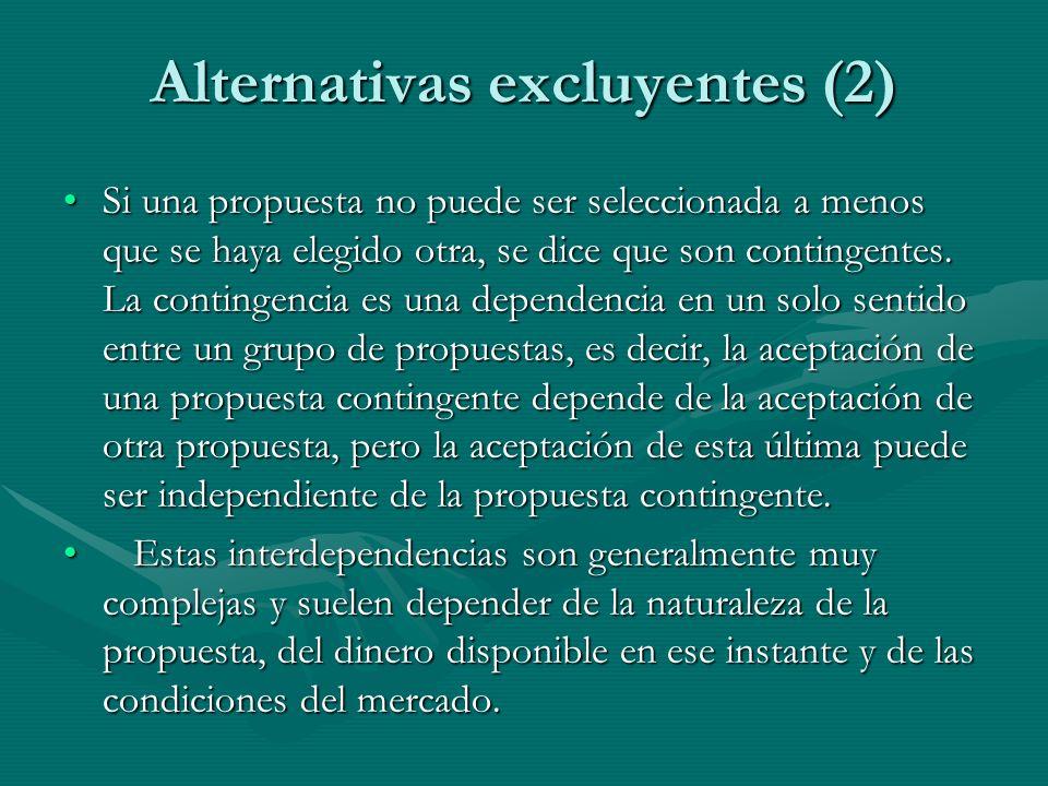 Alternativas excluyentes (2) Si una propuesta no puede ser seleccionada a menos que se haya elegido otra, se dice que son contingentes. La contingenci