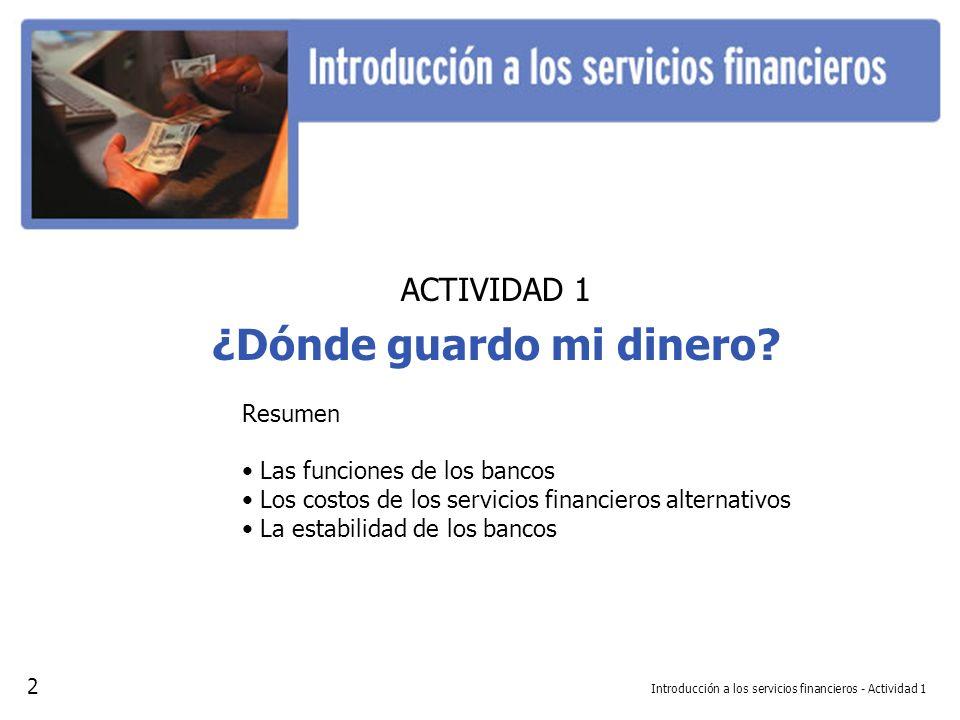 ACTIVIDAD 1 ¿Dónde guardo mi dinero? Resumen Las funciones de los bancos Los costos de los servicios financieros alternativos La estabilidad de los ba