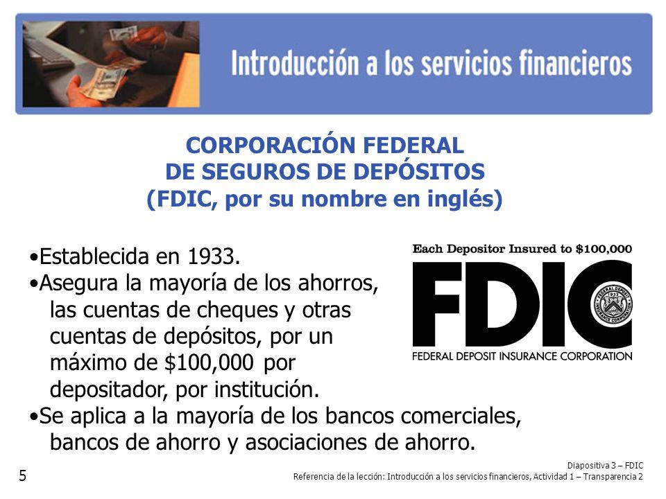 CORPORACIÓN FEDERAL DE SEGUROS DE DEPÓSITOS (FDIC, por su nombre en inglés) Establecida en 1933. Asegura la mayoría de los ahorros, las cuentas de che