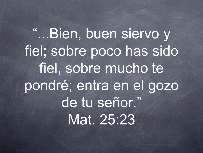 ...Bien, buen siervo y fiel; sobre poco has sido fiel, sobre mucho te pondré; entra en el gozo de tu señor. Mat. 25:23