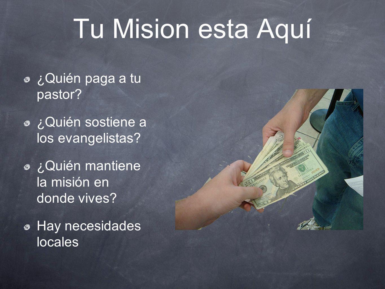 Tu Mision esta Aquí ¿Quién paga a tu pastor? ¿Quién sostiene a los evangelistas? ¿Quién mantiene la misión en donde vives? Hay necesidades locales