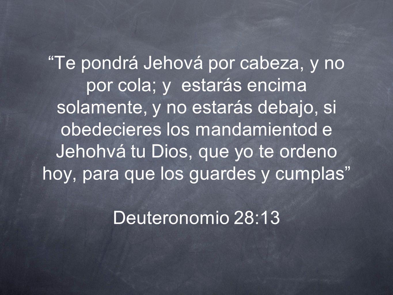 Te pondrá Jehová por cabeza, y no por cola; y estarás encima solamente, y no estarás debajo, si obedecieres los mandamientod e Jehohvá tu Dios, que yo te ordeno hoy, para que los guardes y cumplas Deuteronomio 28:13