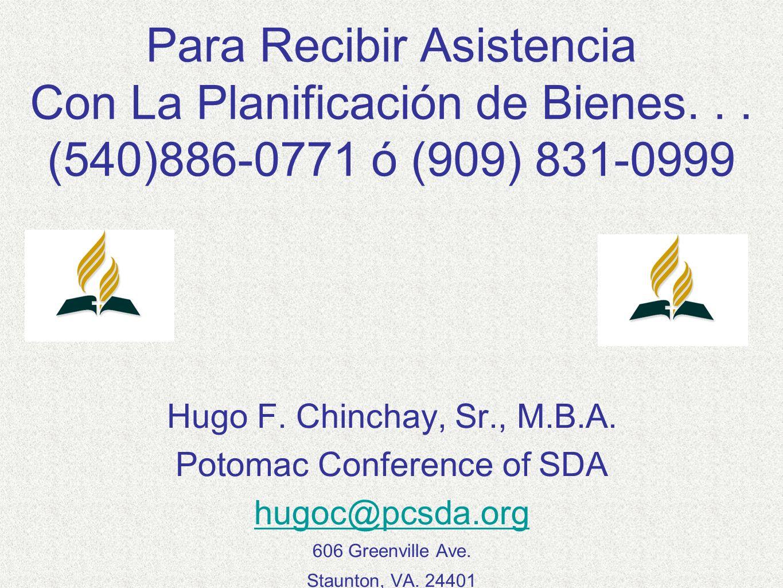 Para Recibir Asistencia Con La Planificación de Bienes... (540)886-0771 ó (909) 831-0999 Hugo F. Chinchay, Sr., M.B.A. Potomac Conference of SDA hugoc