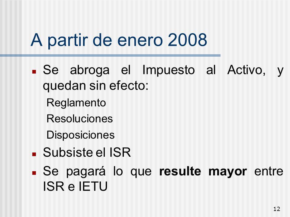 12 A partir de enero 2008 Se abroga el Impuesto al Activo, y quedan sin efecto: Reglamento Resoluciones Disposiciones Subsiste el ISR Se pagará lo que