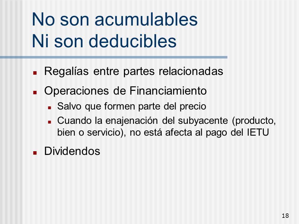 18 No son acumulables Ni son deducibles Regalías entre partes relacionadas Operaciones de Financiamiento Salvo que formen parte del precio Cuando la e
