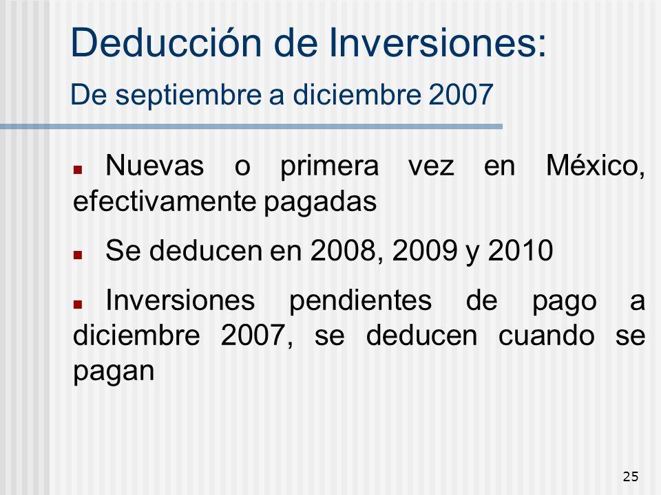 25 Deducción de Inversiones: De septiembre a diciembre 2007 Nuevas o primera vez en México, efectivamente pagadas Se deducen en 2008, 2009 y 2010 Inve