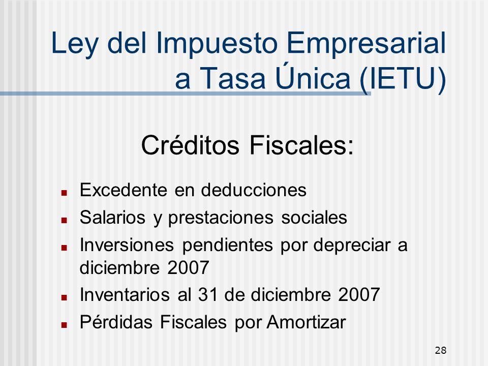 28 Ley del Impuesto Empresarial a Tasa Única (IETU) Créditos Fiscales: Excedente en deducciones Salarios y prestaciones sociales Inversiones pendiente