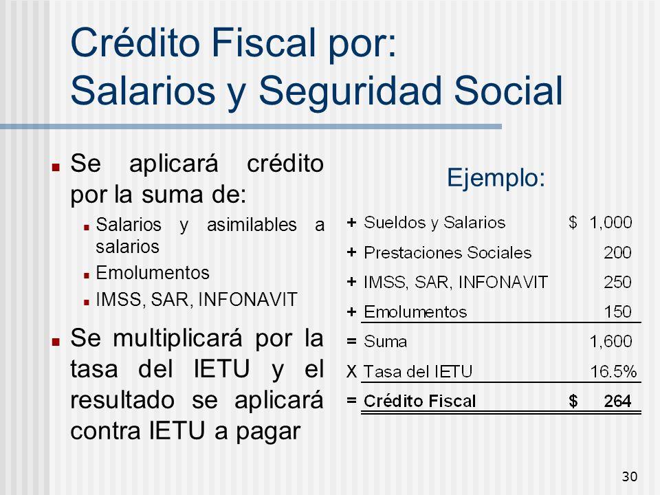 30 Crédito Fiscal por: Salarios y Seguridad Social Se aplicará crédito por la suma de: Salarios y asimilables a salarios Emolumentos IMSS, SAR, INFONA
