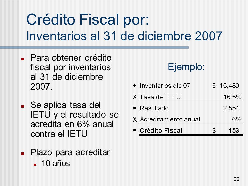 32 Crédito Fiscal por: Inventarios al 31 de diciembre 2007 Para obtener crédito fiscal por inventarios al 31 de diciembre 2007. Se aplica tasa del IET