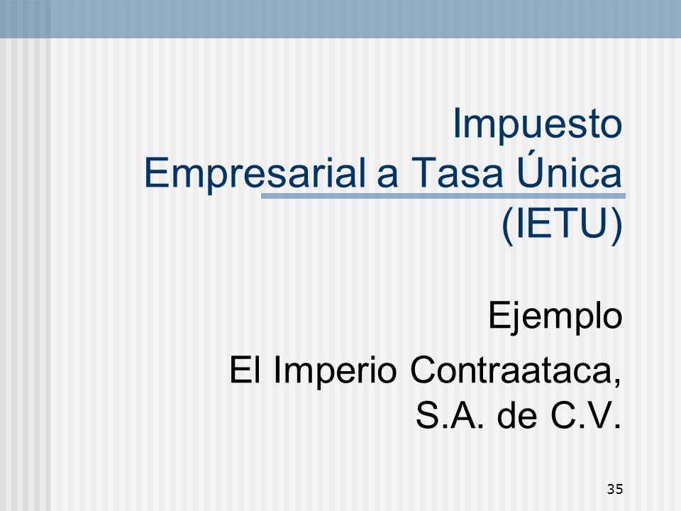 35 Impuesto Empresarial a Tasa Única (IETU) Ejemplo El Imperio Contraataca, S.A. de C.V.