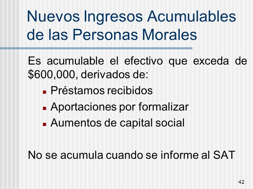 42 Nuevos Ingresos Acumulables de las Personas Morales Es acumulable el efectivo que exceda de $600,000, derivados de: Préstamos recibidos Aportacione