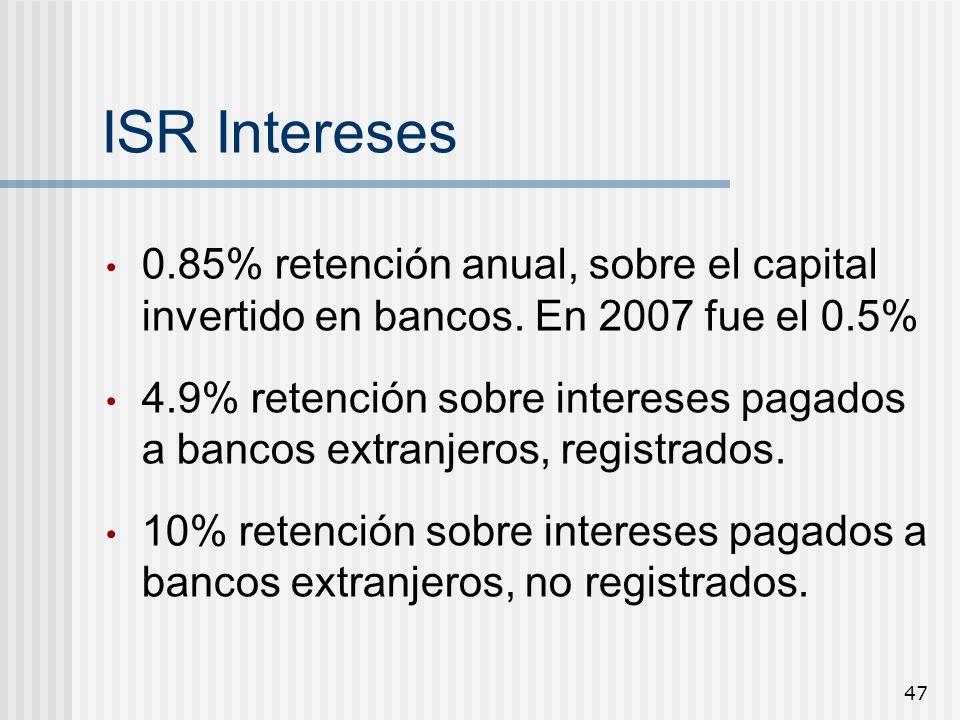 47 ISR Intereses 0.85% retención anual, sobre el capital invertido en bancos. En 2007 fue el 0.5% 4.9% retención sobre intereses pagados a bancos extr