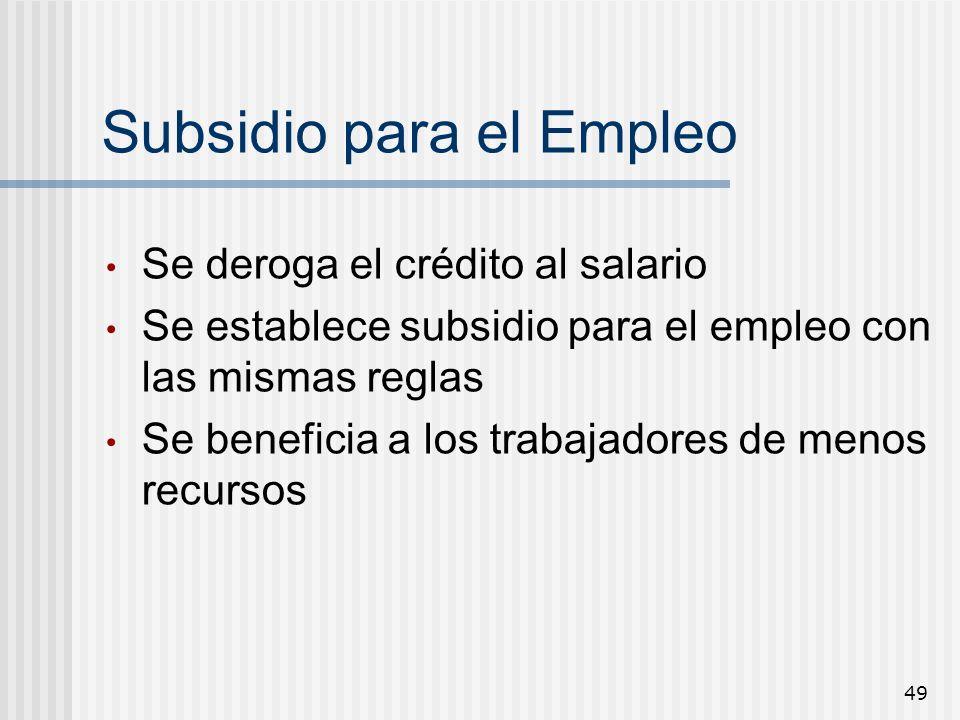49 Subsidio para el Empleo Se deroga el crédito al salario Se establece subsidio para el empleo con las mismas reglas Se beneficia a los trabajadores