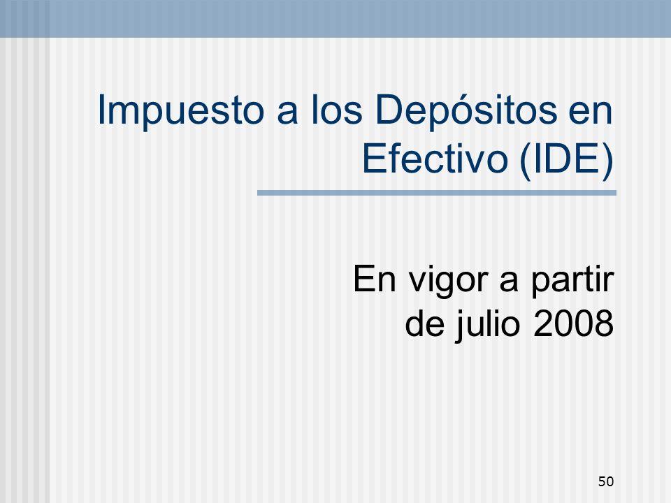 50 Impuesto a los Depósitos en Efectivo (IDE) En vigor a partir de julio 2008