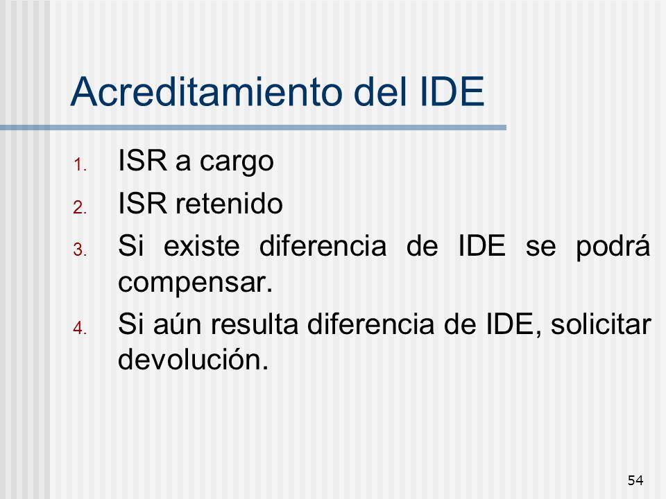 54 Acreditamiento del IDE 1. ISR a cargo 2. ISR retenido 3. Si existe diferencia de IDE se podrá compensar. 4. Si aún resulta diferencia de IDE, solic