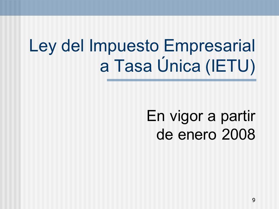 9 Ley del Impuesto Empresarial a Tasa Única (IETU) En vigor a partir de enero 2008