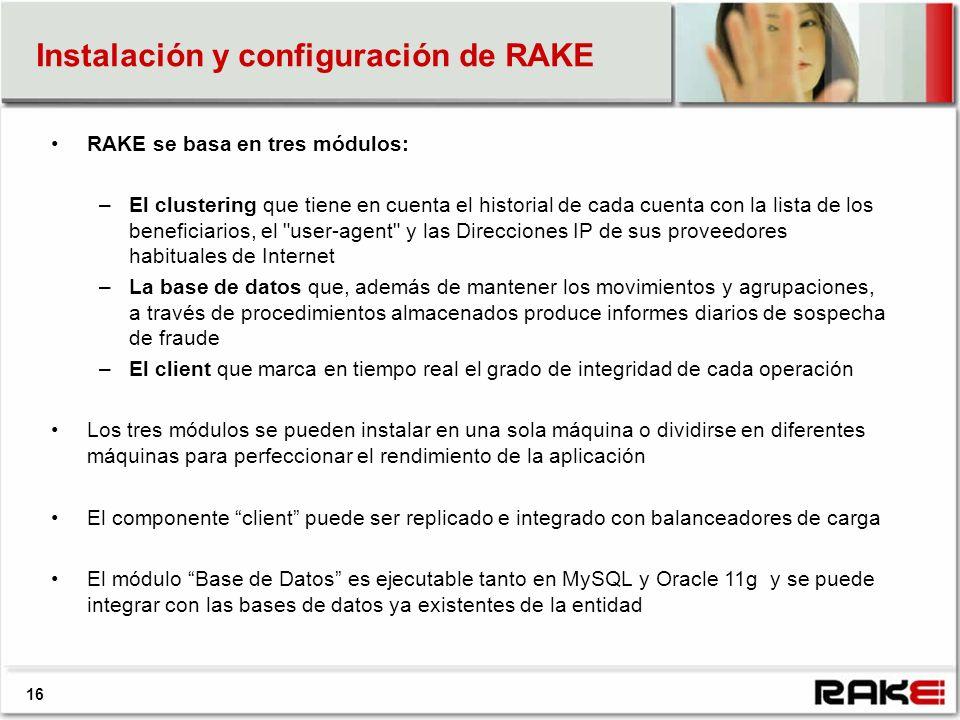 Instalación y configuración de RAKE 16 RAKE se basa en tres módulos: –El clustering que tiene en cuenta el historial de cada cuenta con la lista de los beneficiarios, el user-agent y las Direcciones IP de sus proveedores habituales de Internet –La base de datos que, además de mantener los movimientos y agrupaciones, a través de procedimientos almacenados produce informes diarios de sospecha de fraude –El client que marca en tiempo real el grado de integridad de cada operación Los tres módulos se pueden instalar en una sola máquina o dividirse en diferentes máquinas para perfeccionar el rendimiento de la aplicación El componente client puede ser replicado e integrado con balanceadores de carga El módulo Base de Datos es ejecutable tanto en MySQL y Oracle 11g y se puede integrar con las bases de datos ya existentes de la entidad