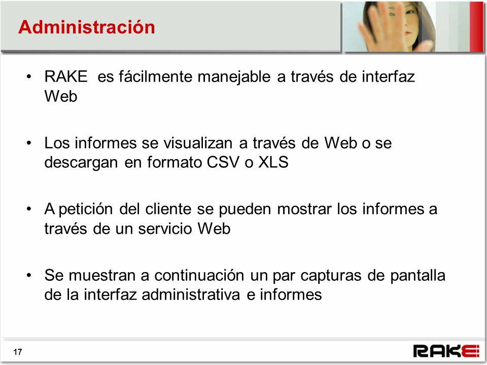 17 Administración RAKE es fácilmente manejable a través de interfaz Web Los informes se visualizan a través de Web o se descargan en formato CSV o XLS A petición del cliente se pueden mostrar los informes a través de un servicio Web Se muestran a continuación un par capturas de pantalla de la interfaz administrativa e informes