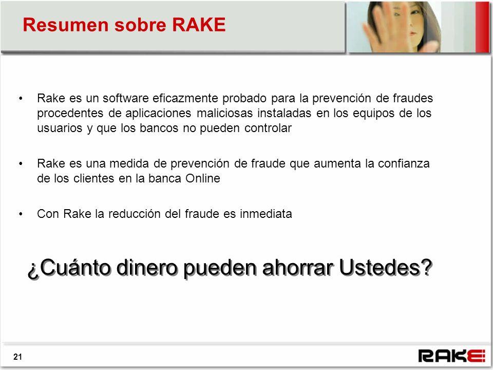 21 Resumen sobre RAKE Rake es un software eficazmente probado para la prevención de fraudes procedentes de aplicaciones maliciosas instaladas en los equipos de los usuarios y que los bancos no pueden controlar Rake es una medida de prevención de fraude que aumenta la confianza de los clientes en la banca Online Con Rake la reducción del fraude es inmediata ¿Cuánto dinero pueden ahorrar Ustedes