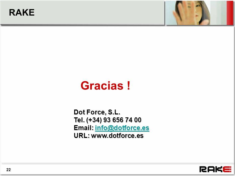 RAKE Gracias ! Dot Force, S.L. Tel. (+34) 93 656 74 00 Email: info@dotforce.es info@dotforce.es URL: www.dotforce.es 22
