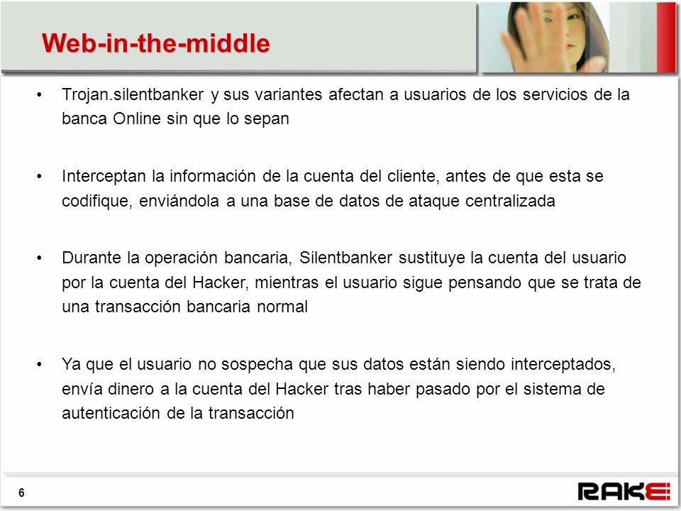 Web-in-the-middle 6 Trojan.silentbanker y sus variantes afectan a usuarios de los servicios de la banca Online sin que lo sepan Interceptan la información de la cuenta del cliente, antes de que esta se codifique, enviándola a una base de datos de ataque centralizada Durante la operación bancaria, Silentbanker sustituye la cuenta del usuario por la cuenta del Hacker, mientras el usuario sigue pensando que se trata de una transacción bancaria normal Ya que el usuario no sospecha que sus datos están siendo interceptados, envía dinero a la cuenta del Hacker tras haber pasado por el sistema de autenticación de la transacción