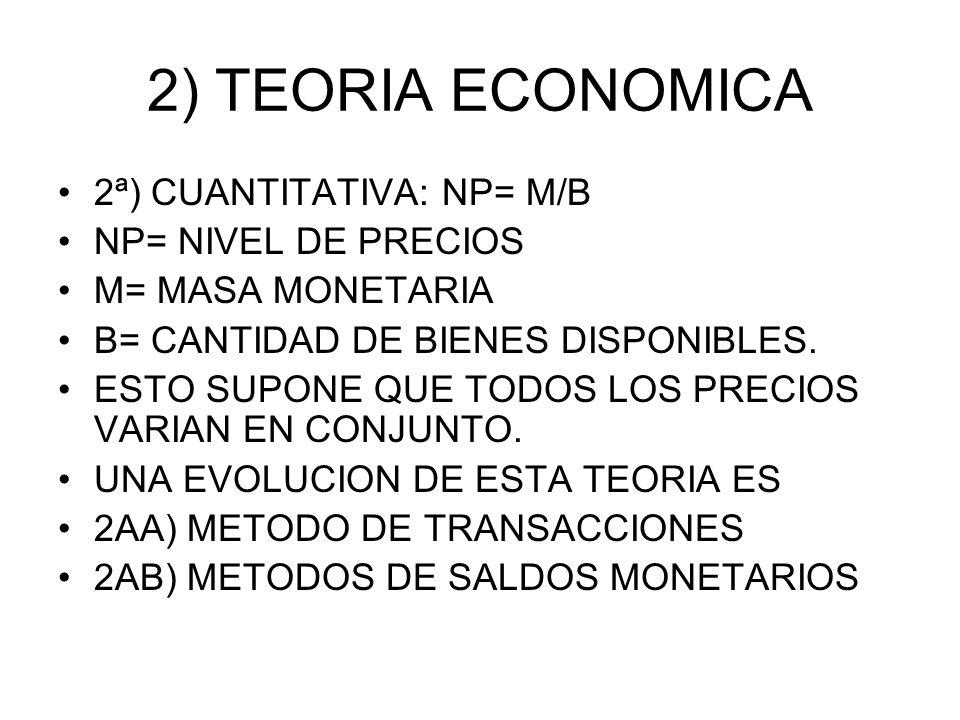 2) TEORIA ECONOMICA 2ª) CUANTITATIVA: NP= M/B NP= NIVEL DE PRECIOS M= MASA MONETARIA B= CANTIDAD DE BIENES DISPONIBLES. ESTO SUPONE QUE TODOS LOS PREC