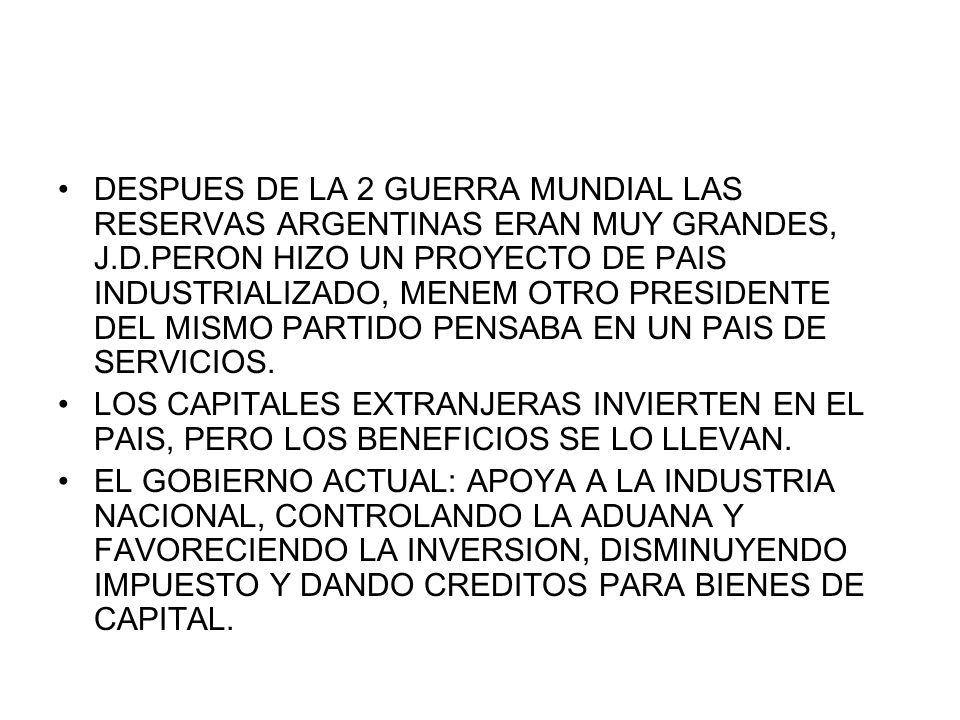 DESPUES DE LA 2 GUERRA MUNDIAL LAS RESERVAS ARGENTINAS ERAN MUY GRANDES, J.D.PERON HIZO UN PROYECTO DE PAIS INDUSTRIALIZADO, MENEM OTRO PRESIDENTE DEL