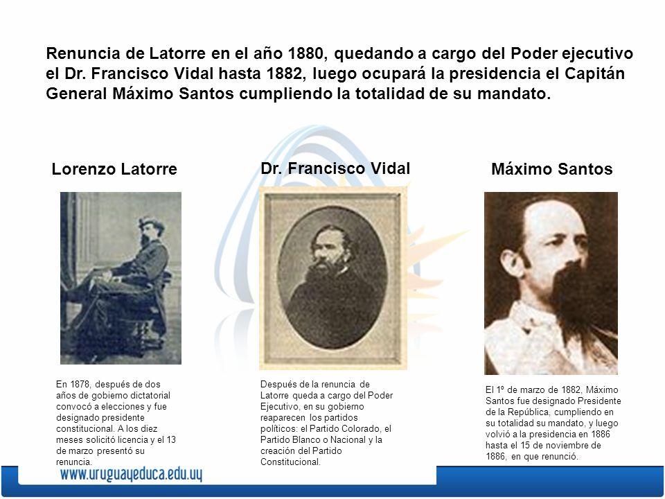 Renuncia de Latorre en el año 1880, quedando a cargo del Poder ejecutivo el Dr. Francisco Vidal hasta 1882, luego ocupará la presidencia el Capitán Ge