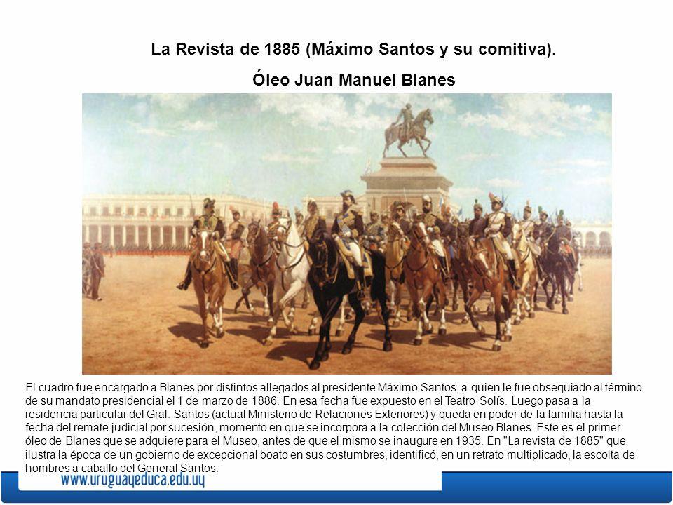 La Revista de 1885 (Máximo Santos y su comitiva). Óleo Juan Manuel Blanes El cuadro fue encargado a Blanes por distintos allegados al presidente Máxim