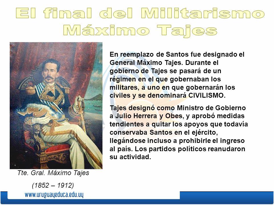 En reemplazo de Santos fue designado el General Máximo Tajes. Durante el gobierno de Tajes se pasará de un régimen en el que gobernaban los militares,