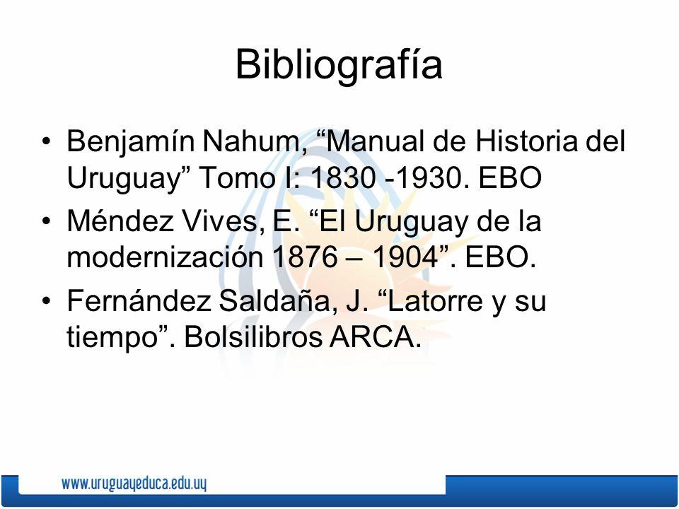 Bibliografía Benjamín Nahum, Manual de Historia del Uruguay Tomo I: 1830 -1930. EBO Méndez Vives, E. El Uruguay de la modernización 1876 – 1904. EBO.