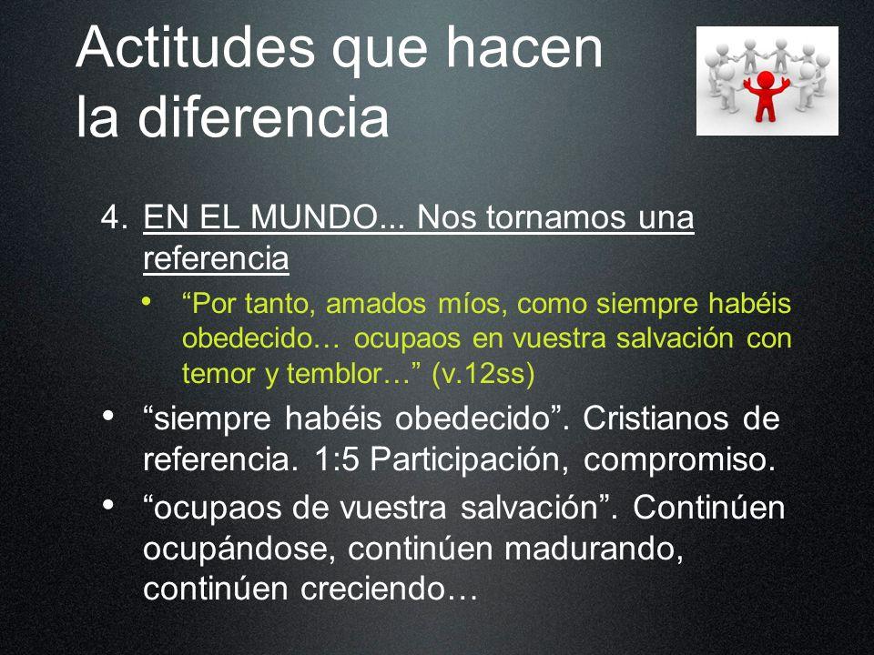 Actitudes que hacen la diferencia 4. EN EL MUNDO... Nos tornamos una referencia Por tanto, amados míos, como siempre habéis obedecido… ocupaos en vues