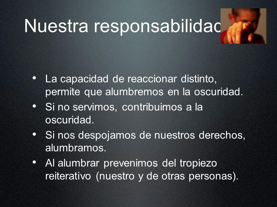 Nuestra responsabilidad... La capacidad de reaccionar distinto, permite que alumbremos en la oscuridad. Si no servimos, contribuimos a la oscuridad. S