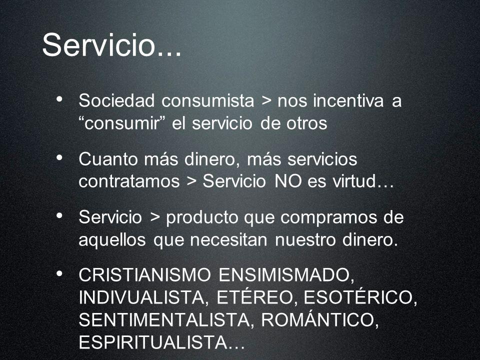 Servicio... Sociedad consumista > nos incentiva a consumir el servicio de otros Cuanto más dinero, más servicios contratamos > Servicio NO es virtud…