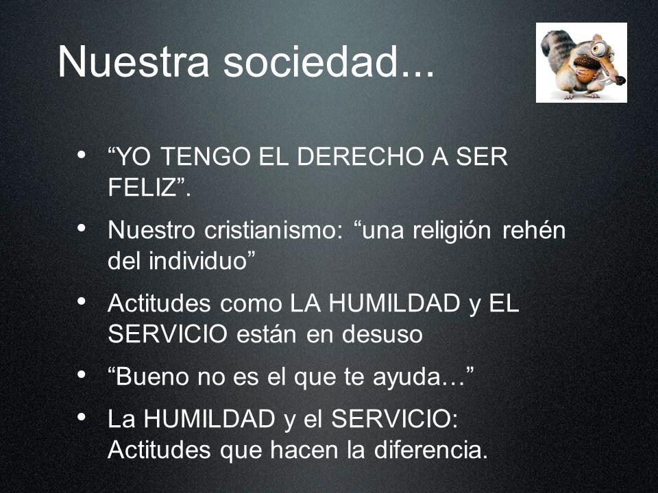 Nuestra sociedad... YO TENGO EL DERECHO A SER FELIZ. Nuestro cristianismo: una religión rehén del individuo Actitudes como LA HUMILDAD y EL SERVICIO e