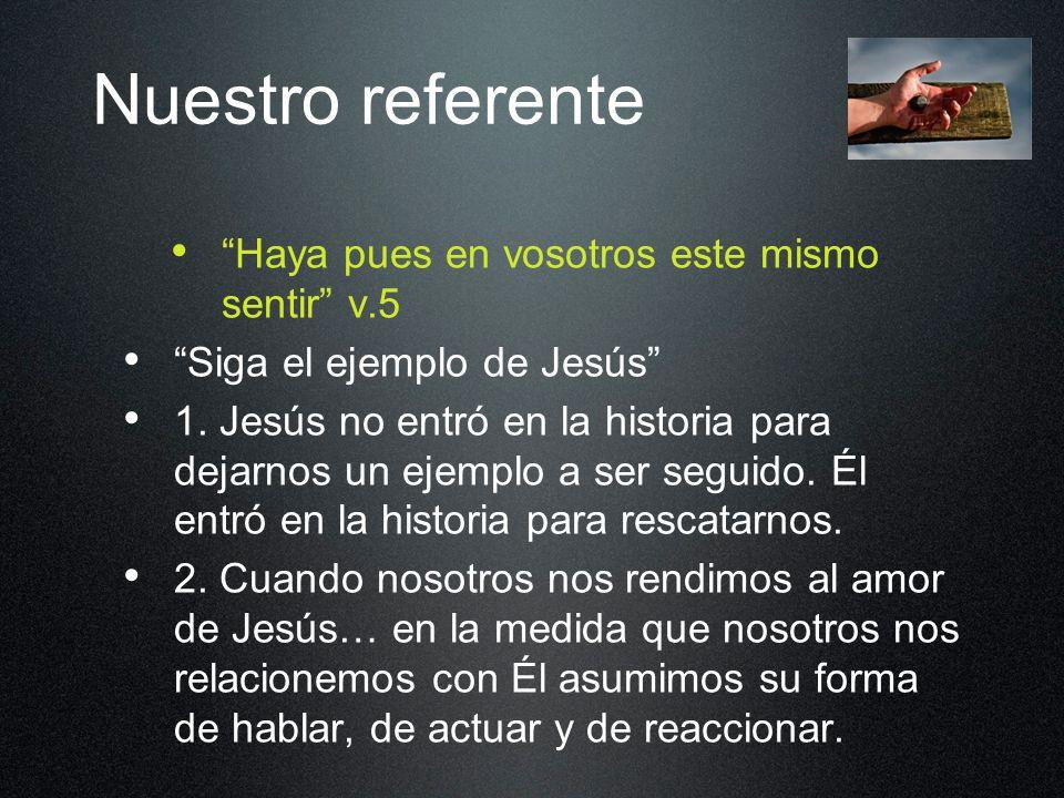Nuestro referente Haya pues en vosotros este mismo sentir v.5 Siga el ejemplo de Jesús 1. Jesús no entró en la historia para dejarnos un ejemplo a ser