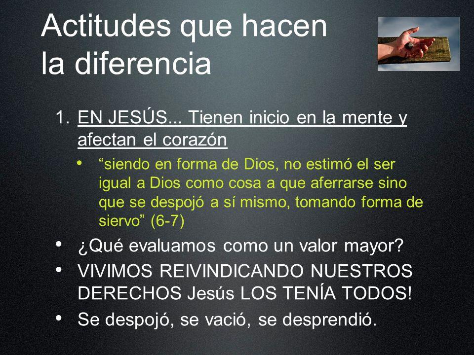 Actitudes que hacen la diferencia 1. EN JESÚS... Tienen inicio en la mente y afectan el corazón siendo en forma de Dios, no estimó el ser igual a Dios