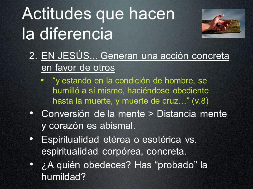 Actitudes que hacen la diferencia 2. EN JESÚS... Generan una acción concreta en favor de otros y estando en la condición de hombre, se humilló a sí mi
