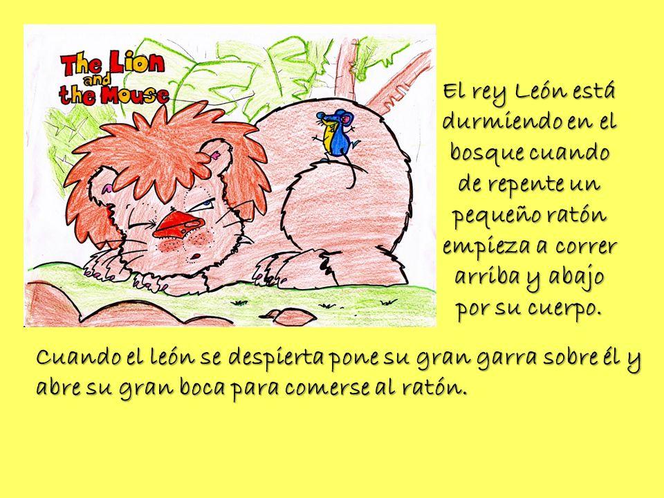 El rey León está durmiendo en el bosque cuando de repente un pequeño ratón empieza a correr arriba y abajo por su cuerpo. Cuando el león se despierta