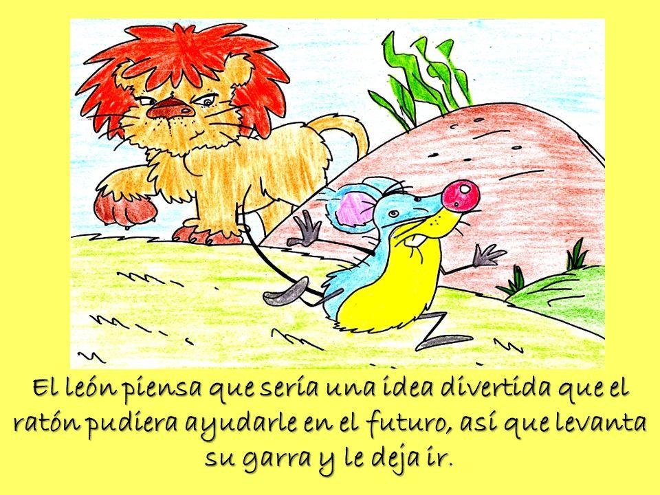 El león piensa que sería una idea divertida que el ratón pudiera ayudarle en el futuro, así que levanta su garra y le deja ir El león piensa que sería