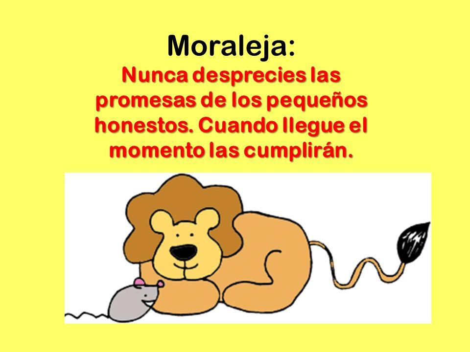 Moraleja: Nunca desprecies las promesas de los pequeños honestos. Cuando llegue el momento las cumplirán.