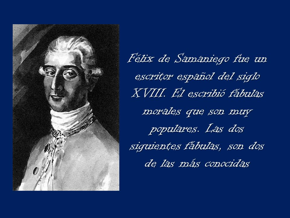 Félix de Samaniego fue un escritor español del siglo XVIII. El escribió fábulas morales que son muy populares. Las dos siguientes fábulas, son dos de