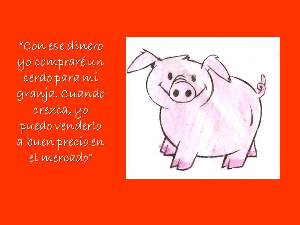 Con ese dinero yo compraré un cerdo para mi granja. Cuando crezca, yo puedo venderlo a buen precio en el mercado