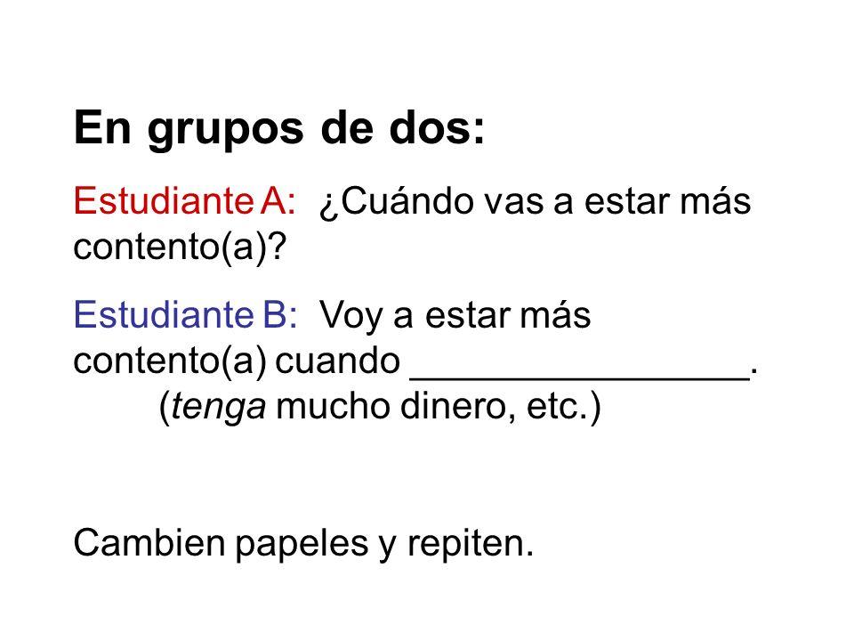 En grupos de dos: Estudiante A: ¿Cuándo vas a estar más contento(a)? Estudiante B: Voy a estar más contento(a) cuando ________________. (tenga mucho d