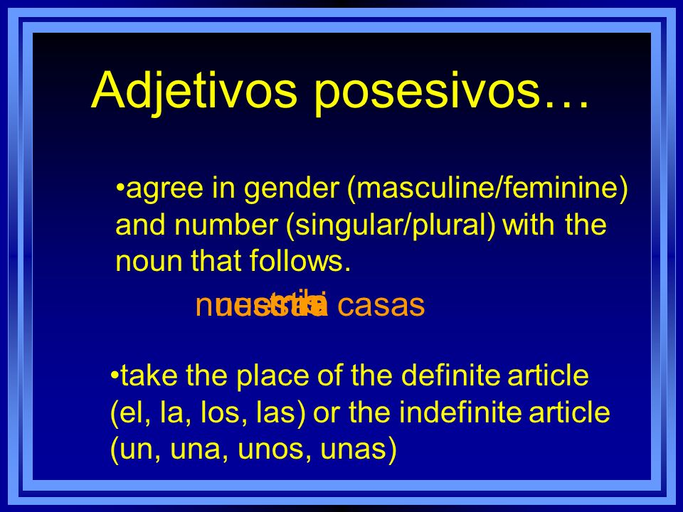 Adjetivos posesivos… agree in gender (masculine/feminine) and number (singular/plural) with the noun that follows. take the place of the definite arti