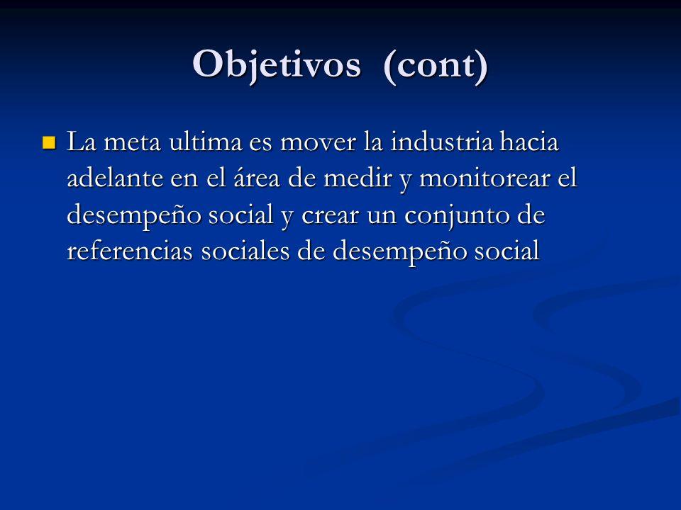 Objetivos (cont) La meta ultima es mover la industria hacia adelante en el área de medir y monitorear el desempeño social y crear un conjunto de referencias sociales de desempeño social La meta ultima es mover la industria hacia adelante en el área de medir y monitorear el desempeño social y crear un conjunto de referencias sociales de desempeño social