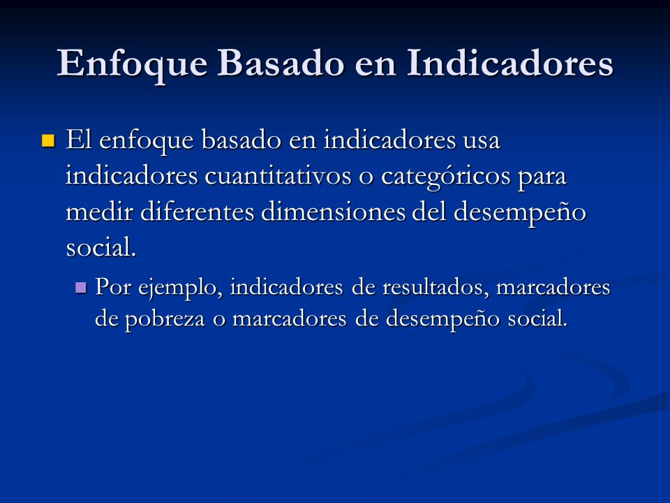 Enfoque Basado en Indicadores El enfoque basado en indicadores usa indicadores cuantitativos o categóricos para medir diferentes dimensiones del desempeño social.